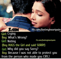 Crying, Memes, and Sorry: SAM  Girl: Crying  Boy: What's Wrong?  Girl: Noting  (Boy HUGS the Girl and said SORRY)  Girl: Why did you say Sorry?  Boy: Because I was not able to protect you  from the person who made you CRY.!  Fb.com/feelmyheartpain  Fb.com/feelmyheartpain