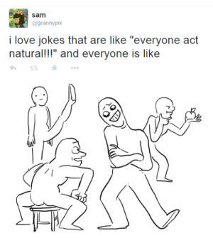 """Love Jokes: sam  @grannypix  i love jokes that are like """"everyone act  natural!!!"""" and everyone is like"""