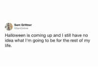 Dank, Halloween, and Life: Sam Grittner  @SamGrittner  Halloween is coming up and I still have no  idea what I'm going to be for the rest of my  life.