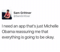 Memes, Michelle Obama, and Obama: Sam Grittner  @SamGrittner  I need an app that's just Michelle  Obama reassuring me that  everything is going to be okay. Can someone make this please.