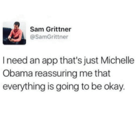 reassuring: Sam Grittner  @SamGrittner  I need an app that's just Michelle  Obama reassuring me that  everything is going to be okay.