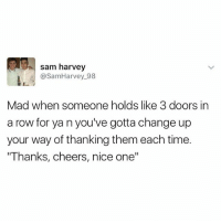 "Best, Time, and British: sam harvey  @SamHarvey_98  Mad when someone holds like 3 doors in  a row for ya n you've gotta change up  your way of thanking them each time.  ""Thanks, cheers, nice one"" @donny.drama is the best account if you're not following😂"