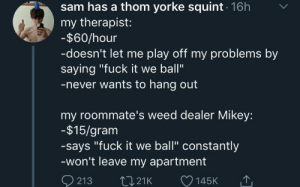"Weed, Fuck, and Fuck It: sam has a thom yorke squint 16h  my therapist:  -$60/hour  -doesn't let me play off my problems by  saying ""fuck it we ball""  -never wants to hang out  my roommate's weed dealer Mikey:  -$15/gram  -says ""fuck it we ball"" constantly  -won't leave my apartment  213  L21K  145K Meirl"