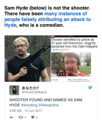 <p>That awkward moment when people tried to blame a far right Klansmen when it was actually a far left socialist.</p>: Sam Hyde (below) is not the shooter.  There have been many instances of  people falsely attributing an attack to  Hyde, who is a comedian.  Shooter identified by police as  31-year-old Klansman, rer@ntly  banished from the Oath Keepers  By James Oritithe and Hamei Akhahal, CNN  Updaled 852 AM ET Wedune 14 201  (CNN)-A suepect is being held in ouslody in  connection to tre shocting at a Virginia T ball game at  Story highlights  あなたわ?  @HowDidlMakeit  SHOOTER FOUND AND NAMED AS SAM  HYDE #shooting #Alexandría  9:58 AM-14 Jun 2017 <p>That awkward moment when people tried to blame a far right Klansmen when it was actually a far left socialist.</p>