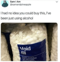 Alcohol, Been, and Idea: Sam I Am  @samandpineapple  I had no idea you could buy this, I've  been just using alcohol  Void  fill  for your Product of the year