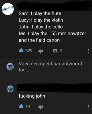 A comment on Tchaikovsky's 1812 overture (with cannons): Sam: I play the flute  Lucy: I play the violin  John: I play the cello  Me: I play the 155 mm howitzer  and the field canon  629  8  Voeg een openbaar antwoord  toe...  fucking john  14 A comment on Tchaikovsky's 1812 overture (with cannons)