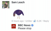 Dank, Bbc News, and 🤖: Sam Leach  6 hours ago Unlike 5.2K Reply  BBC News  BBC  NEWS  Please stop