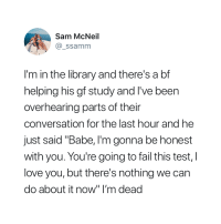 """Fail, Love, and I Love You: Sam McNeil  @ ssamm  I'm in the library and there's a bf  helping his gf study and I've been  overhearing parts of their  conversation for the last hour and he  just said """"Babe, I'm gonna be honest  with you. You're going to fail this test, I  love you, but there's nothing we can  do about it now"""" I'm dead"""
