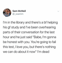"Fail, Love, and Memes: Sam McNeil  @_ssamm  I'm in the library and there's a bf helping  his gf study and I've been overhearing  parts of their conversation for the last  hour and he just said ""Babe,I'm gonna  be honest with you. You re going to fail  this test, I love you, but there's nothing  we can do about it now"" I'm deac Post 1478: y the hELL havent u followed @kalesaladquotes yet"