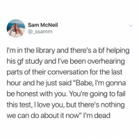 "Fail, Love, and I Love You: Sam McNeil  @_ssamm  I'm in the library and there's a bf helping  his gf study and I've been overhearing  parts of their conversation for the last  hour and he just said ""Babe, I'm gonna  be honest with you. You're going to fail  this test, I love you, but there's nothing  we can do about it now"" I'm deac at least he's being honest"
