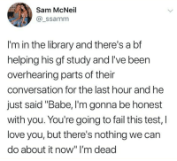"Dank, Fail, and Love: Sam McNeil  @_ssamm  I'm in the library and there's a bf  helping his gf study and I've been  overhearing parts of their  conversation for the last hour and he  just said ""Babe, I'm gonna be honest  with you. You're going to fail this test, I  love you, but there's nothing we can  do about it now"" I'm dead"