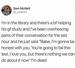 """Fail, Love, and True: Sam McNeil  @ssamm  I'm in the library and there's a bf helping  his gf study and I've been overhearing  parts of their conversation for the last  hour and he just said """"Babe, I'm gonna be  honest with you. You're going to fail this  test, I love you, but there's nothing we can  do about it now"""" I'm dead True Love"""