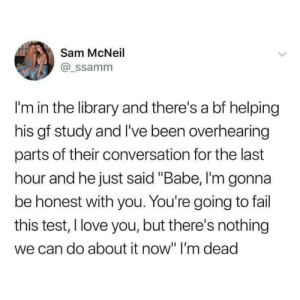 "Fail, Life, and Love: Sam McNeil  @_ssamm  I'm in the library and there's a bf helping  his gf study and I've been overhearing  parts of their conversation for the last  hour and he just said ""Babe, I'm gonna  be honest with you. You're going to fail  this test, I love you, but there's nothing  we can do about it now"" I'm dead My life currently"