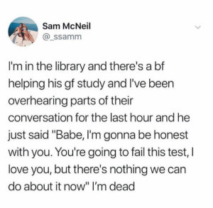 "Fail, Love, and Relationships: Sam McNeil  @_ssamnm  I'm in the library and there's a bf  helping his gf study and I've been  overhearing parts of their  conversation for the last hour and he  just said ""Babe, I'm gonna be honest  with you. You're going to fail this test, l  love you, but there's nothing we can  do about it now"" I'm dead"