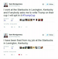 "Starbucks, Tumblr, and Work: Sam Montgomery  @sammontgomery  #  Follow  I work at the Starbucks in Lexington, Kentuck)y  and if anybody asks me to write Trump on their  cup 1 will spit in it #TrumpCup  RETWEETS LIKES  78  67  10:13 PM-18 Nov 2016  78  67  Sam Montgomery  @sammontgomery  #  &t Follow  lhave been fired from my job at the Starbucks  in Lexington, Kentucky  RETWEETS LIKES  18  8:49 PM- 19 Nov 2016  18 <p><a href=""https://kompanie-mutter.tumblr.com/post/153410935921/i-arrive-at-my-job-at-starbucks-customer-name"" class=""tumblr_blog"">kompanie-mutter</a>:</p>  <blockquote><p>I arrive at my job at Starbucks</p><p>Customer name: Trump<br/>My feelings: hurt<br/>Drink: spat in</p><p><b><i>I am forcibly removed from my job at Starbucks</i></b></p></blockquote>"