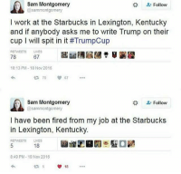 America, Guns, and Memes: Sam Montgomery  @sammontgomery  Follow  I work at the Starbucks in Lexington, Kentucky  and if anybody asks me to write Trump on their  cup I will spit in it #TrumpCup  RETWEETS LIKES  78  67  10:13 PM-18 Nov 2016  4 7867  Sam Montgomery  @sammontgomery  Follow  lhave been fired from my iob at the Starbucks  in Lexington, Kentucky.  RETWEETS LIKES  18  8:49 PM-19 Nov 2016  18 Hahaha . . . . Conservative America SupportOurTroops American Gun Constitution Politics TrumpTrain President Jobs Capitalism Military MikePence TeaParty Republican Mattis TrumpPence Guns AmericaFirst USA Political DonaldTrump Freedom Liberty Veteran Patriot Prolife Government PresidentTrump Partners @conservative_panda @reasonoveremotion @conservative.american @too_savage_for_democrats @raging_patriots @keepamerica.usa -------------------- Contact me ●Email- RaisedRightAlwaysRight@gmail.com ●KIK- @Raised_Right_ ●Send me letters! Raised Right, 5753 Hwy 85 North, 2486 Crestview, Fl 32536 (Business address, i do not live in Crestview)
