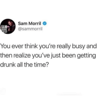 Drunk, Memes, and Time: Sam Morril  @sammorril  SA  You ever think you're really busy and  then realize you've just been getting  drunk all the time? ......... what....... nooooooooooo!! I legit thought I was busy!!! 😭😩 (@sammorril)