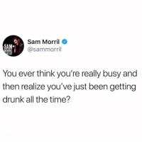 Story of my life: Sam Morril  @sammorril  SAM  ORRI  S ACT  You ever think you're really busy and  then realize you've just been getting  drunk all the time'? Story of my life