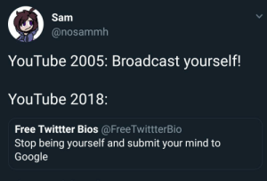 me irl: Sam  @nosammh  YouTube 2005: Broadcast yourself!  YouTube 2018:  Free Twittter Bios @FreeTwittterBio  Stop being yourself and submit your mind to  Google me irl