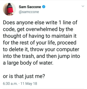Not just you mate.: Sam Saccone  @samccone  Does anyone else write 1 line of  code, get overwhelmed by the  thought of having to maintain it  for the rest of your life, proceed  to delete it, throw your computer  into the trash, and then jump into  a large body of water.  or is that just me?  6:30 a.m. 11 May 18 Not just you mate.