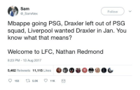 Soccer, Squad, and Liverpool F.C.: Sam  @_SamAlex  Follow  Mbappe going PSG, Draxler left out of PSG  squad, Liverpool wanted Draxler in Jan. You  know what that means?  Welcome to LFC, Nathan Redmond  8:23 PM -13 Aug 2017  5,462 Retweets 11,115 Likes  9153 5.5K 11K a Tweet of the day https://t.co/FsOMqPgFAd