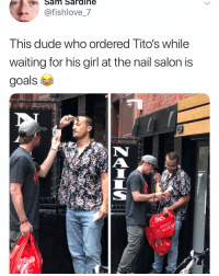 Dude, Funny, and Goals: Sam Sardihe  @fishlove_7  Ihis dude who ordered lito's while  waiting for his girl at the nail salon is  goals  IN  i THIS People are catching on to @drizlyinc (download link in bio).