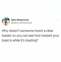 Toast, Been, and How: Sam Shawcross  @SamJJShawcross  Why doesn't someone invent a clear  toaster so you can see how toasted your  toast is while it's toasting? Why hasn't this been done yet?! 😩😂 https://t.co/rdngDgT4lU