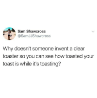 this is BRILLIANT!!!! right @thatgirlpage_ ?!?!(@samjjshawcross on Twitter): Sam Shawcross  @SamJJShawcross  Why doesn't someone invent a clear  toaster so you can see how toasted your  toast is while it's toasting? this is BRILLIANT!!!! right @thatgirlpage_ ?!?!(@samjjshawcross on Twitter)