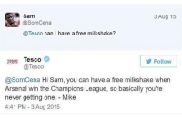 That time Tesco destroyed an Arsenal fan 😂✋🏽: Sam  @SomCena  @Tesco can I have a free milkshake?  3 Aug 15  TESSo Tesco  Follow  @Tesco  @SomCena Hi Sam, you can have a free milkshake when  Arsenal win the Champions League, so basically you're  never getting one. Mike  4:41 PM- 3 Aug 2015 That time Tesco destroyed an Arsenal fan 😂✋🏽