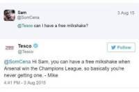 Arsenal, Soccer, and Champions League: Sam  @SomCena  @Tesco can I have a free milkshake?  3 Aug 15  TESCO Tesco  Tesco  Follow  @SomCena Hi Sam, you can have a free milkshake when  Arsenal win the Champions League, so basically you're  never getting one. Mike  4:41 PM- 3 Aug 2015 Arsenal fan destroyed by Tesco 😂😂😂 https://t.co/IwqVUOrGLD