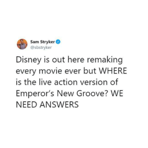Patiently waiting: Sam Stryker  @sbstryker  Disney is out here remaking  every movie ever but WHERE  is the live action version of  Emperor's New Groove? WE  NEED ANSWERS Patiently waiting