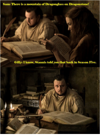 Sent in by Adrian Polainer.: Sam: There is a mountain of Dragonglass on Dragonstone!  Gilly: I know, Stannis told you that back in Season Five. Sent in by Adrian Polainer.