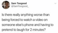 Dank, Phone, and Video: Sam Toogood  @SamToogood  Is there really anything worse than  being forced to watch a video on  someone else's phone and having to  pretend to laugh for 2 minutes?