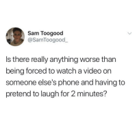 Phone, Video, and Watch: Sam Toogood  @SamToogood  Is there really anything worse than  being forced to watch a video on  someone else's phone and having to  pretend to laugh for 2 minutes? Is it just me?
