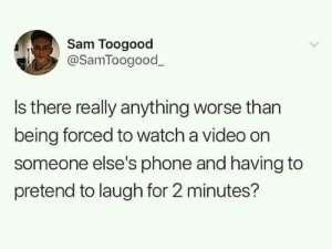 Meirl by Harry21-01 MORE MEMES: Sam Toogood  @SamToogood  Is there really anything worse than  being forced to watch a video on  someone else's phone and having to  pretend to laugh for 2 minutes? Meirl by Harry21-01 MORE MEMES