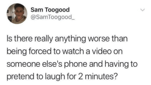 Dank, Memes, and Phone: Sam Toogood  @SamToogood  Is there really anything worse than  being forced to watch a video on  someone else's phone and having to  pretend to laugh for 2 minutes? Is there really anything worse? by triple_gao MORE MEMES