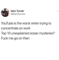 The Worst, Tumblr, and youtube.com: Sam Turner  @SamTurnss  YouTube is the worst when trying to  concentrate on work  Top 10 unexplained ocean mysteries?  Fuck me go on then @studentlifeproblems