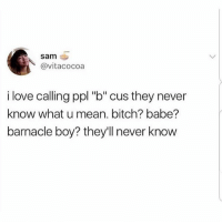 "Bitch, Love, and Memes: sam  @vitacocoa  i love calling ppl ""b"" cus they never  know what u mean. bitch? babe?  barnacle boy? they'll never know Gotta keep 'em on their toes.."