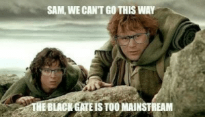 Dank, Memes, and Reddit: SAM, WE CAN'T GO THIS WAY  THE BLACK GATE IS TOO MAINSTREAM Too mainstream by AngryXenomorph FOLLOW 4 MORE MEMES.