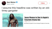 Apple, Jason Momoa, and Apple Tv: Sam Weiner  @sam_weiner  Follow  I assume this headline was written by an old-  timey gangster  Jason Momoa to Star in Apple's  Futuristic Drama See  ason Momoa has signed on to star in the Apple TV original sci fi series See.