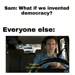 Best Game of Thrones Memes That Are Hilarious (48 Pics)-38: Sam: What if we invented  democracy?  Everyone else:  [laughter  You dumb bitch.  FX Best Game of Thrones Memes That Are Hilarious (48 Pics)-38