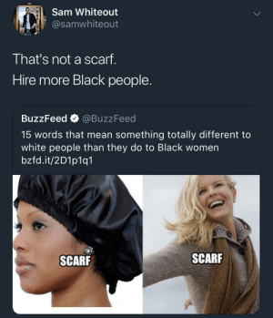 Bonnet chronicles: Sam Whiteout  @samwhiteout  That's not a scarf.  Hire more Black people.  BuzzFeed @BuzzFeed  15 words that mean something totally different to  white people than they do to Black women  bzfd.it/2D1p1q1  SCARF  SCARF Bonnet chronicles