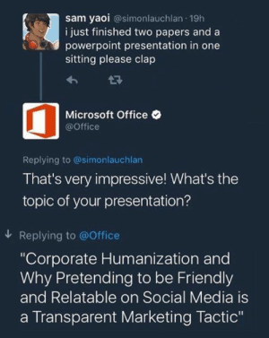 "Microsoft, Microsoft Office, and Social Media: sam yaoi @simonlauchlan 19h  i just finished two papers and a  powerpoint presentation in one  sitting please clap  Microsoft Office  @Office  Replying to @simonlauchlan  That's very impressive! What's the  topic of your presentation?  Replying to @Office  ""Corporate Humanization and  Why Pretending to be Friendly  and Relatable on Social Media is  a Transparent Marketing Tactic"""