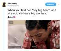 """Ass, Blackpeopletwitter, and Crying: Sam Yeezy  @samstaydipped  Following  When you text her """"hey big head"""" and  she actually has a big ass head  1.00  0:05 11.5M views  [crying]"""