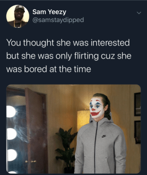 Happens to the best of us fellas . Move on KING (via /r/BlackPeopleTwitter): Sam Yeezy  @samstaydipped  You thought she was interested  but she was only flirting cuz she  was bored at the time Happens to the best of us fellas . Move on KING (via /r/BlackPeopleTwitter)
