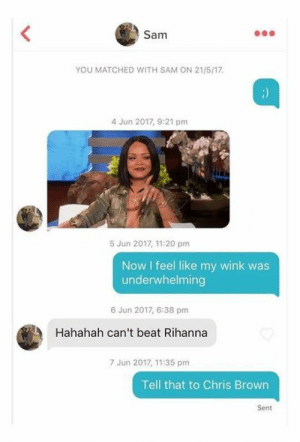 #4 Tell that to Chris Brown.: Sam  YOU MATCHED WITH SAM ON 21/5/17.  4 Jun 2017, 9:21 pm  5 Jun 2017, 11:20 pm  Now I feel like my wink was  underwhelming  6 Jun 2017, 6:38 pm  Hahahah can't beat Rihanna  7 Jun 2017, 11:35 pm  Tell that to Chris Brown  Sent #4 Tell that to Chris Brown.