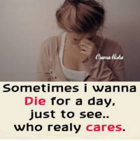 sama  MaMa  Sometimes i wanna  Die for a day  just to see..  who realy cares.