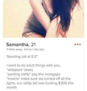 "The one.: Samantha, 21  7 miles away Active 1 day ago  Standing tall at 52""  I want to do adult things with you..  whispers* taxes  panting softly' pay the mortgage  moans make sure we turned off all the  lights, our utility bill was fucking $300 this  month The one."