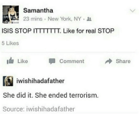Isis, New York, and Terrorism: ( Samantha  23 mins . New York, NY .  ISIS STOP ITTTTTTT. Like for real STOP  5 Likes  Like  Comment  Share  陶iwishihadafather  She did it. She ended terrorism.  Source: iwishihadafather