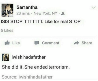 Isis, New York, and Government: Samantha  23 mins. New York, NY  ISIS STOP ITTTTTTT. Like for real STOP  5 Likes  Like  Comment  Share  個iwishihadafather  She did it. She ended terrorism  Source: iwishihadafather USA government uses Secret Weapon to end the war against the Islamic State (2018, colourized)